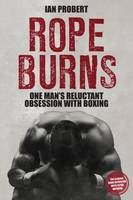 Rope Burns One Man's Reluctant Obsession with Boxing by Ian Probert