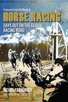 Postcards from the World of Horse Racing Days Out on the Global Racing Road by Nicholas Godfrey, Nick Godfrey