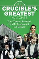 The Crucible's Greatest Matches Forty Years of Snooker's World Championship in Sheffield by Hector Nunns