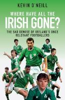 Where Have All the Irish Gone? The Sad Demise of Ireland's Once Relevant Footballers by Kevin O'Neill