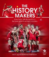 The History Makers How Team GB Stormed to a First Ever Gold in Women's Hockey by Sarah Juggins, Richard Stainthorpe