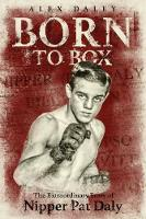 Born to Box The Extraordinary Story of Nipper Pat Daly by Alex Daley