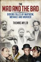 The Mad and the Bad Boxing Tales of Murder, Madness and Mayhem by Thomas Myler