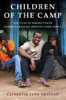 Children of the Camp The Lives of Somali Youth Raised in Kakuma Refugee Camp, Kenya by Catherine-Lune Grayson