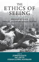 The Ethics of Seeing Photography and Twentieth-Century German History by Jennifer Evans