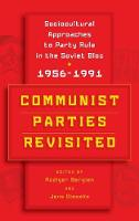 Communist Parties Revisited Socio-Cultural Approaches to Party Rule in the Soviet Bloc, 1956-1991 by Ruediger Bergien
