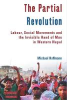 The Partial Revolution Labor, Social Movements and the Invisible Hand of Mao in Western Nepal by Michael Hoffmann