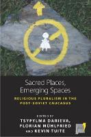 Sacred Places, Emerging Spaces Religious Pluralism in the Post-Soviet Caucasus by Tsypylma Darieva