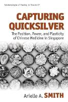 Capturing Quicksilver The Position, Power, and Plasticity of Chinese Medicine in Singapore by Arielle Ann Smith
