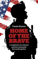 Home of the Brave A Small Town, its Veterans and the Community They Built Together by Donna Bryson