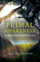 Primal Awareness Reconnecting with the Spirits of Nature by Rob Wildwood