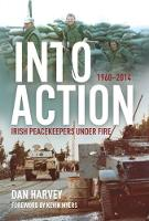 Into Action Irish Peacekeepers Under Fire, 1960-2014 by Dan Harvey