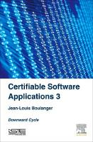 Certifiable Software Applications 3 Downward Cycle by Jean-Louis (Independent Safety Assessor (ISA) in the railway domain focusing on software elements) Boulanger
