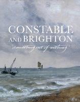 Constable and Brighton Something Out of Nothing by Shan Lancaster