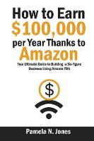 How to Earn $100,000 Per Year Thanks to Amazon by Pamela N Jones