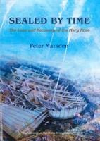 Sealed by Time The Loss and Recovery of the Mary Rose by Peter Marsden