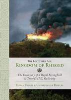 The Lost Dark Age Kingdom of Rheged the Discovery of a Royal Stronghold at Trusty's Hill, Galloway by Ronan Toolis, Christopher R. Bowles