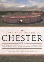 The Roman Amphitheatre of Chester Volume 1 The Prehistoric and Roman Archaeology by Tony Wilmott, Dan Garner