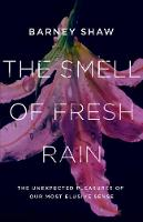 The Smell of Fresh Rain The Unexpected Pleasures of our Most Elusive Sense by Barney Shaw