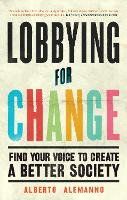 Lobbying for Change Find Your Voice to Create a Better Society by Alberto Alemanno