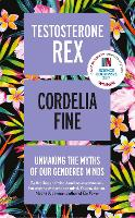 Testosterone Rex Unmaking the Myths of Our Gendered Minds by Cordelia Fine