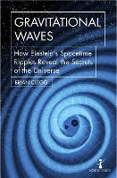 Gravitational Waves How Einstein's spacetime ripples reveal the secrets of the universe by Brian Clegg