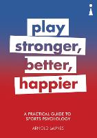 A Practical Guide to Sport Psychology Play Stronger, Better, Happier by Arnold LeUnes