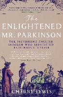 The Enlightened Mr. Parkinson The Pioneering Life of a Forgotten English Surgeon by Cherry Lewis