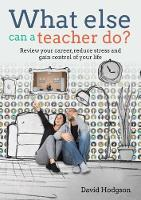 What Else Can a Teacher Do? Review your career, reduce stress and gain control of your life by David Hodgson