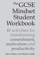 The GCSE Mindset Student Workbook 40 activities for transforming commitment, motivation and productivity by Steve Oakes, Martin Griffin