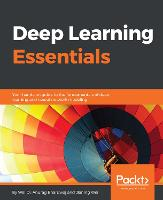 Deep Learning Essentials Your hands-on guide to the fundamentals of deep learning and neural network modeling by Wei Di, Anurag Bhardwaj, Jianing Wei