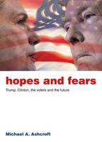 Hopes and Fears Trump, Clinton, the Voters and the Future by Michael Ashcroft