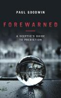 Forewarned A Sceptic's Guide to Prediction by Paul Goodwin
