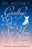 Goodbye Pet, and See You in Heaven A Memoir of Animals, Love and Loss by Bel Mooney
