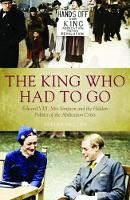 The King Who Had To Go Edward VIII, Mrs. Simpson and the Hidden Politics of the Abdication Crisis by Adrian Phillips