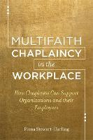 Multifaith Chaplaincy in the Workplace How Chaplains Can Support Organizations and their Employees by Fiona Stewart-Darling