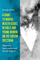 A Guide to Mental Health Issues in Girls and Young Women on the Autism Spectrum Diagnosis, Intervention and Family Support by Judy Eaton