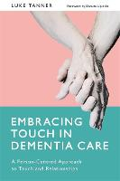 Embracing Touch in Dementia Care A Person-Centred Approach to Touch and Relationships by Luke Tanner, Danuta Lipinska