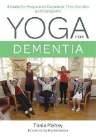 Yoga for Dementia A Guide for People with Dementia, Their Families and Caregivers by Tania Plahay, Martin Green