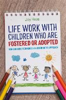 Life Work with Children Who are Fostered or Adopted Using Diverse Techniques in a Coordinated Approach by Joy Rees