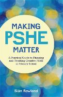Making PSHE Matter A Practical Guide to Planning and Teaching Creative PSHE in Primary School by Sian Rowland