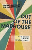 Out of the Madhouse An Insider's Guide to Managing Depression and Anxiety by Iain Maitland, Michael Maitland