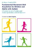Fundamental Movement Skill Acquisition for Children and Adults with Autism A Practical Guide to Teaching and Assessing Individuals on the Spectrum by Susan Crawford, David Sugden
