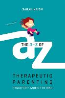 The A-Z of Therapeutic Parenting Strategies and Solutions by Sarah Naish