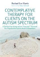 Contemplative Therapy for Clients on the Autism Spectrum A Reflective Integration Therapy (TM) Manual for Psychotherapists and Counsellors by Rachael Lee Harris, Tony Attwood