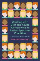 Working with Girls and Young Women with an Autism Spectrum Condition A Practical Guide for Clinicians by Fiona Fisher Bullivant