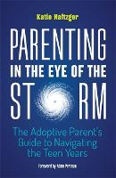 Parenting in the Eye of the Storm The Adoptive Parent's Guide to Navigating the Teen Years by Katie Naftzger, Adam Pertman