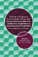 A Guide to Programs for Parenting Children with Autism Spectrum Disorder, Intellectual Disabilities or Developmental Disabilities Evidence-Based Guidance for Professionals by John R. Lutzker, Katelyn M. Guastaferro, Lynn Koegel, Brittany Koegel
