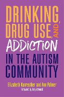 Drinking, Drug Use, and Addiction in the Autism Community by Ann Palmer, Elizabeth Kunreuther