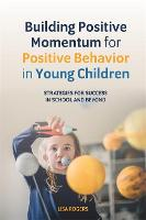 Building Positive Momentum for Positive Behavior in Young Children Strategies for Success in School and Beyond by Lisa Rogers